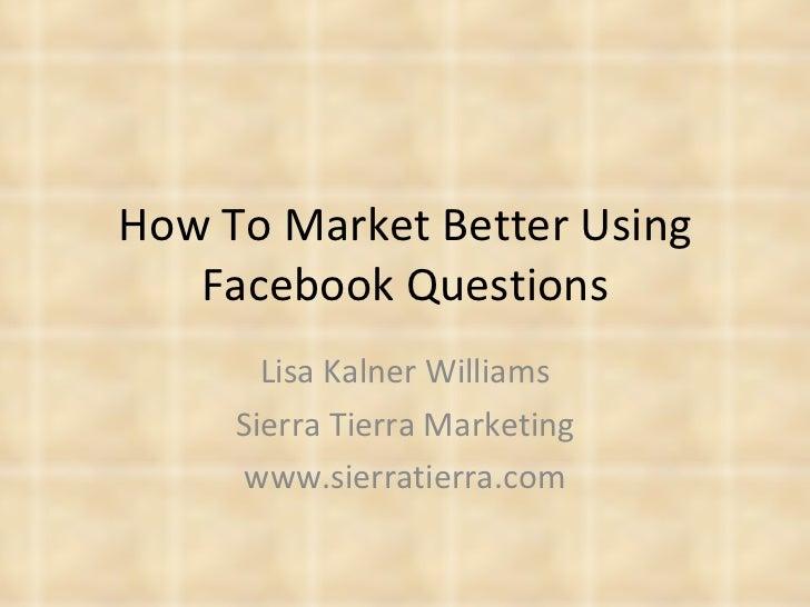 How To Market Better Using Facebook Questions Lisa Kalner Williams Sierra Tierra Marketing www.sierratierra.com