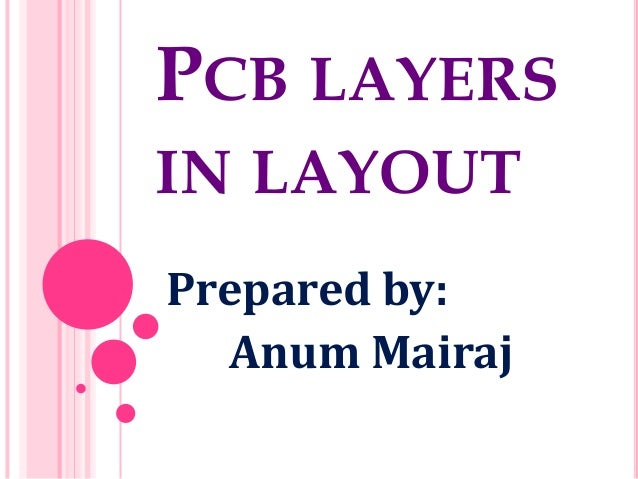 PCB LAYERS IN LAYOUT Prepared by: Anum Mairaj