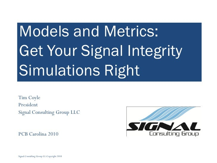 Models and Metrics: Get Your Signal Integrity Simulations Right Tim Coyle President Signal Consulting Group LLC   PCB Caro...