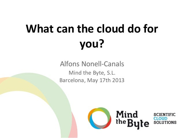 What can the cloud do foryou?Alfons Nonell-CanalsMind the Byte, S.L.Barcelona, May 17th 2013