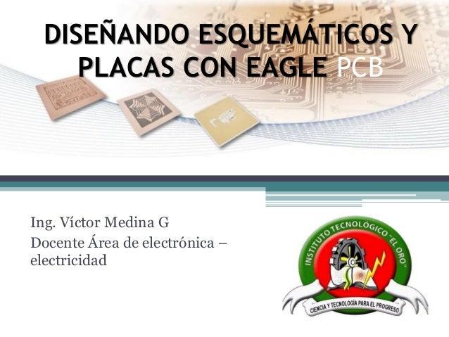 DISEÑANDO ESQUEMÁTICOS Y PLACAS CON EAGLE PCB  Ing. Víctor Medina G  Docente Área de electrónica – electricidad