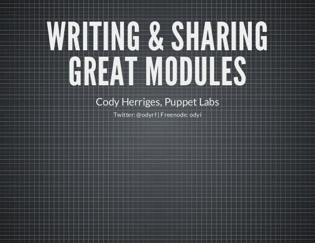 WRITING & SHARINGGREAT MODULESCody Herriges, Puppet LabsTwitter: @odyrf | Freenode: odyi
