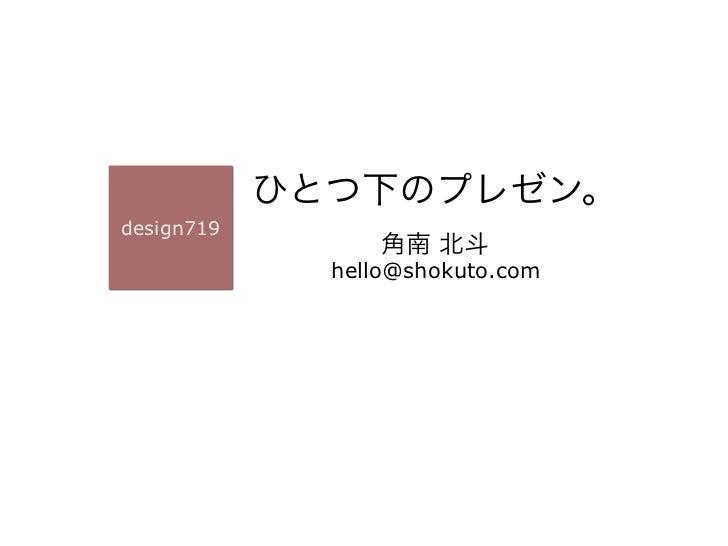 ひとつ下のプレゼン。design719                  角南 北斗              hello@shokuto.com