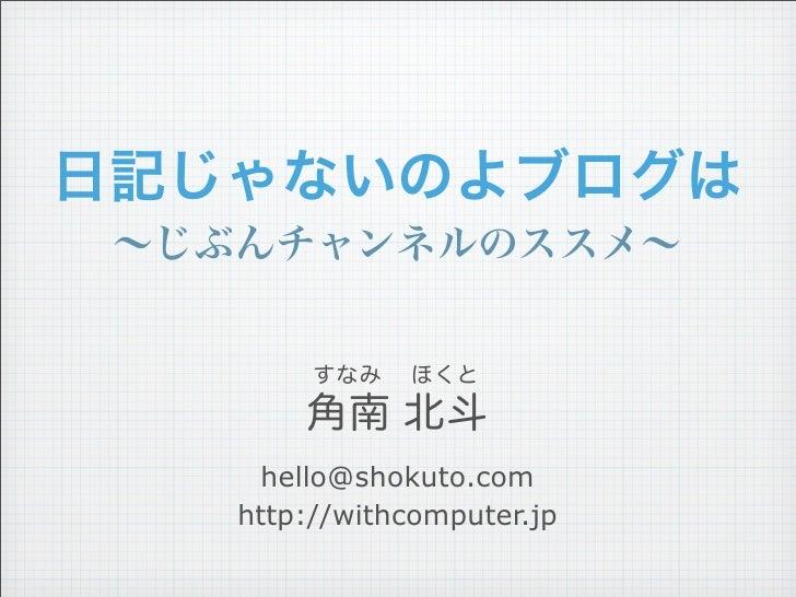 日記じゃないのよブログは ∼じぶんチャンネルのススメ∼         すなみ   ほくと        角南 北斗      hello@shokuto.com    http://withcomputer.jp