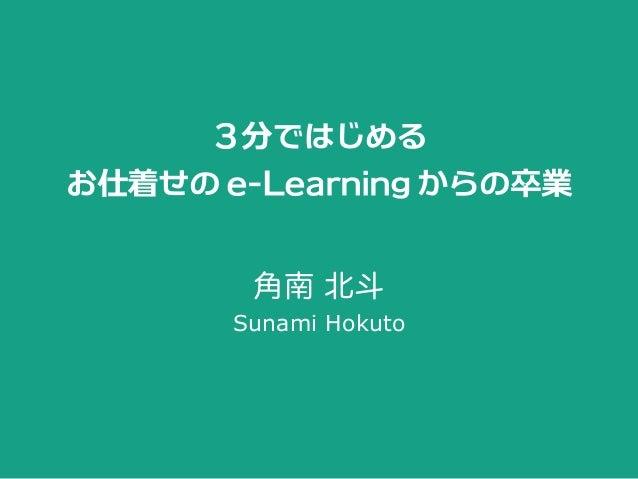 3分ではじめる お仕着せのe-Learningからの卒業 角南 北斗 Sunami Hokuto