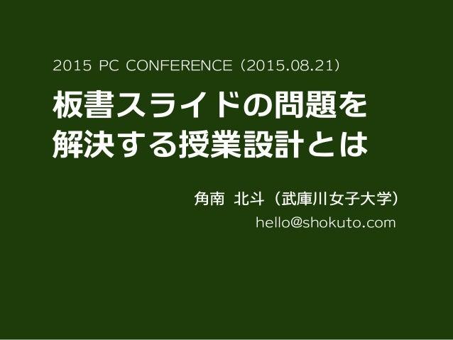 板書スライドの問題を 解決する授業設計とは 2015 PC CONFERENCE(2015.08.21) hello@shokuto.com 角南 北斗(武庫川女子大学)