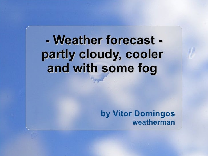 - Weather forecast - partly cloudy, cooler  and with some fog  by Vitor Domingos weatherman