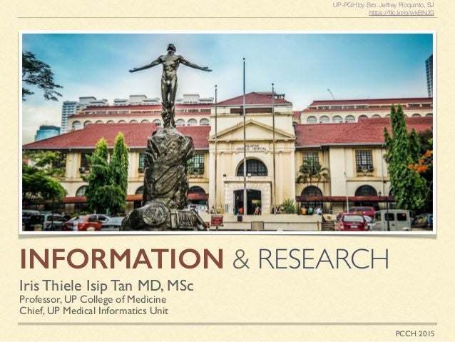 INFORMATION & RESEARCH Iris Thiele Isip Tan MD, MSc Professor, UP College of Medicine Chief, UP Medical Informatics Unit U...