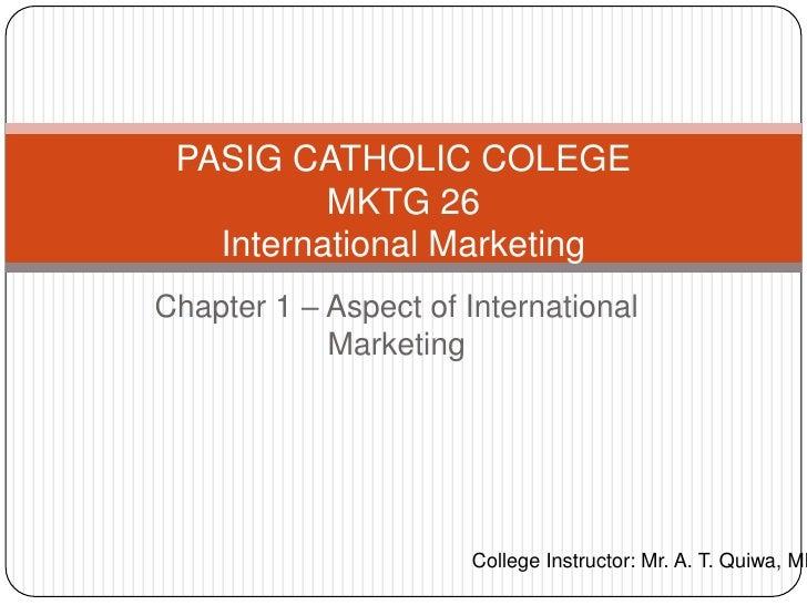 PASIG CATHOLIC COLEGE          MKTG 26   International MarketingChapter 1 – Aspect of International            Marketing  ...