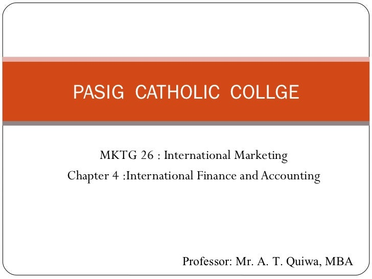 PASIG CATHOLIC COLLGE         MKTG 26 : International Marketing    Chapter 4 :International Finance and Accounting1       ...
