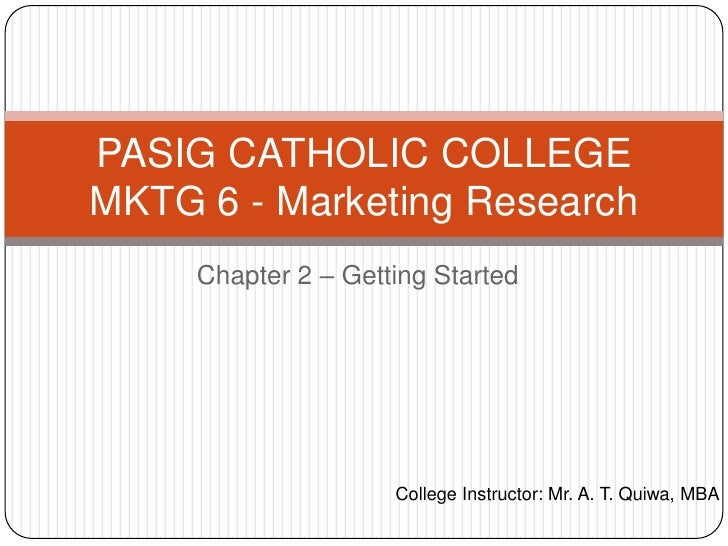 PASIG CATHOLIC COLLEGEMKTG 6 - Marketing Research     Chapter 2 – Getting Started                     College Instructor: ...