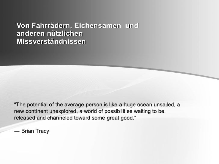 "Von Fahrrädern, Eichensamen undanderen nützlichenMissverständnissen""The potential of the average person is like a huge oce..."