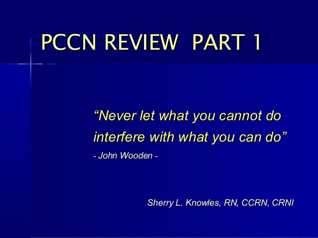 "PCCN REVIEW PART 1    ""Never let what you cannot do    interfere with what you can do""    - John Wooden -                S..."