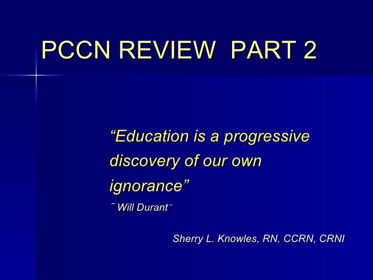 "<ul><ul><ul><li>"" Education is a progressive discovery of our own ignorance""    Will Durant    </li></ul></ul></ul>PCCN ..."