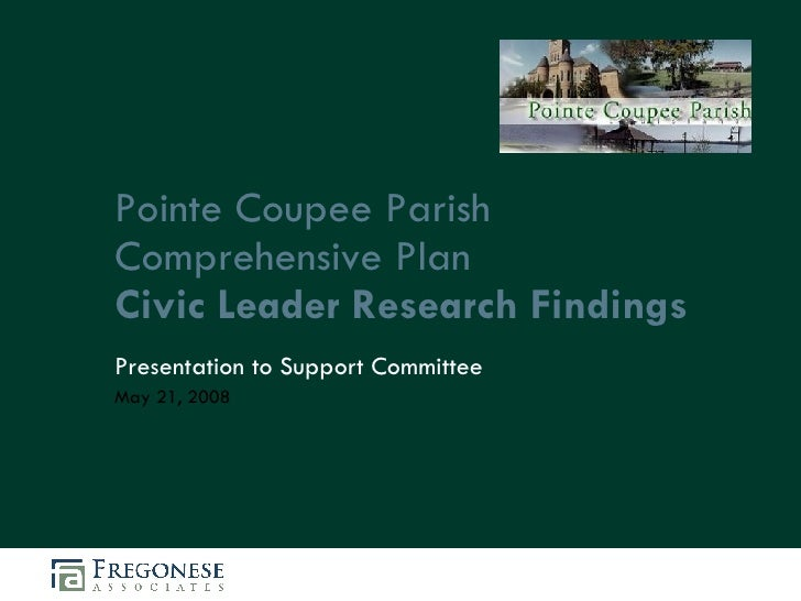 Pointe Coupee Parish Comprehensive Plan Civic Leader Research Findings Presentation to Support Committee May 21, 2008