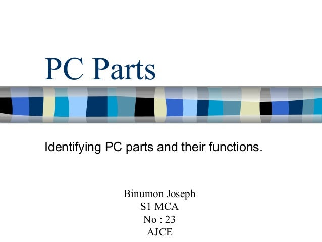 PC Parts Identifying PC parts and their functions. Binumon Joseph S1 MCA No : 23 AJCE