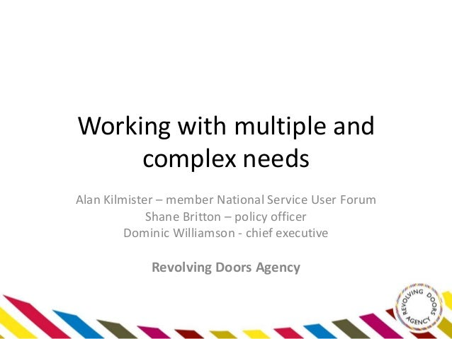 Working with multiple andcomplex needsAlan Kilmister – member National Service User ForumShane Britton – policy officerDom...