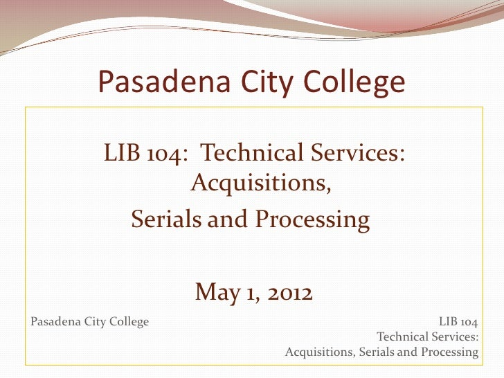 Pasadena City College            LIB 104: Technical Services:                    Acquisitions,              Serials and Pr...