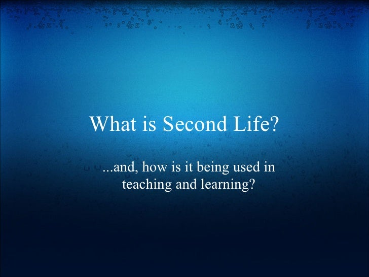 What is Second Life?  ...and, how is it being used in      teaching and learning?