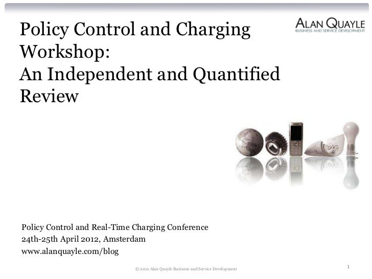 Policy Control and ChargingWorkshop:An Independent and QuantifiedReviewPolicy Control and Real-Time Charging Conference24t...