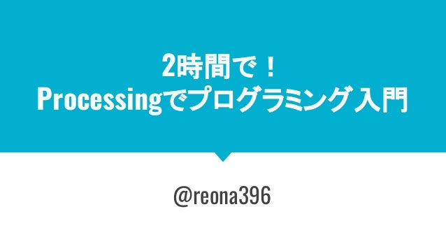 2時間で! Processingでプログラミング入門 @reona396