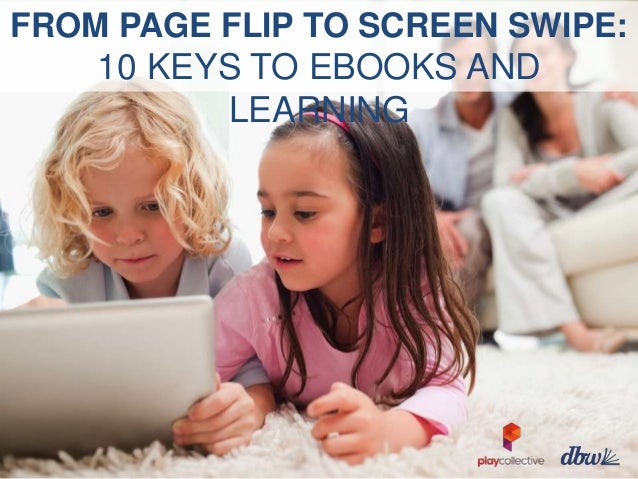 FROM PAGE FLIP TO SCREEN SWIPE:  10 KEYS TO EBOOKS AND LEARNING