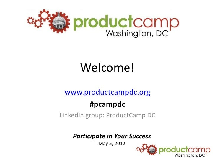 Welcome! www.productcampdc.org      #pcampdcLinkedIn group: ProductCamp DC    Participate in Your Success            May 5...