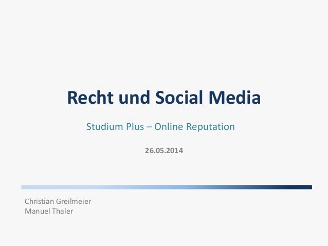 Recht und Social Media 26.05.2014 Studium Plus – Online Reputation Christian Greilmeier Manuel Thaler
