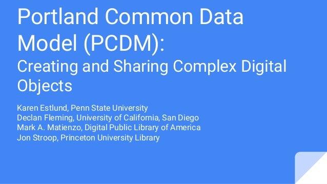 Portland Common Data Model (PCDM): Creating and Sharing Complex Digital Objects Karen Estlund, Penn State University Decla...
