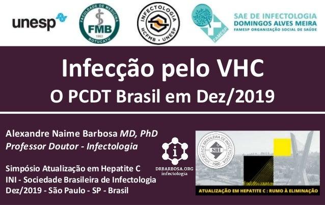 Infecção pelo VHC O PCDT Brasil em Dez/2019 Alexandre Naime Barbosa MD, PhD Professor Doutor - Infectologia Simpósio Atual...