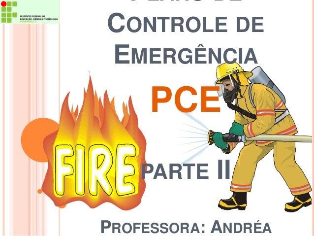 PLANO DE  CONTROLE DE  EMERGÊNCIA  PCE  PARTE II  PROFESSORA: ANDRÉA