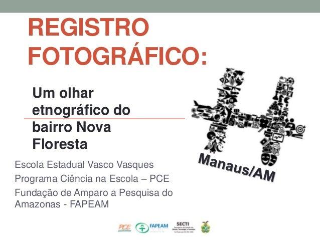 Escola Estadual Vasco Vasques Programa Ciência na Escola – PCE Fundação de Amparo a Pesquisa do Amazonas - FAPEAM REGISTRO...