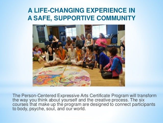 A LIFE-CHANGING EXPERIENCE IN A SAFE, SUPPORTIVE COMMUNITY The Person-Centered Expressive Arts Certificate Program will tr...