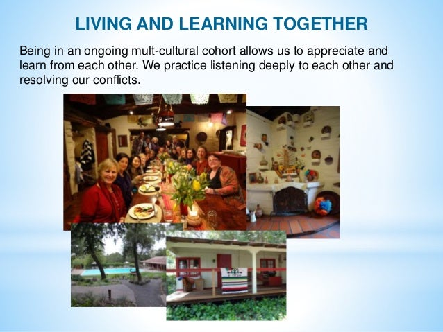 LIVING AND LEARNING TOGETHER Being in an ongoing mult-cultural cohort allows us to appreciate and learn from each other. W...