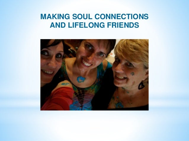 MAKING SOUL CONNECTIONS AND LIFELONG FRIENDS