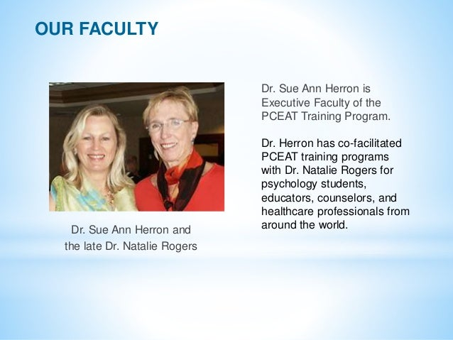 Dr. Sue Ann Herron and the late Dr. Natalie Rogers OUR FACULTY Dr. Sue Ann Herron is Executive Faculty of the PCEAT Traini...