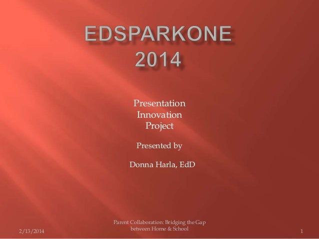 Presentation Innovation Project Presented by Donna Harla, EdD  2/13/2014  Parent Collaboration: Bridging the Gap between H...