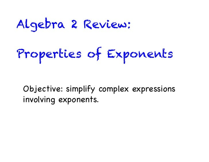 Algebra 2 Review:Properties of ExponentsObjective: simplify complex expressionsinvolving exponents.