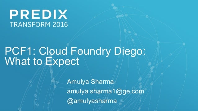 PCF1: Cloud Foundry Diego: What to Expect Amulya Sharma amulya.sharma1@ge.com @amulyasharma