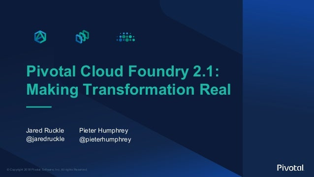 © Copyright 2018 Pivotal Software, Inc. All rights Reserved. Pivotal Cloud Foundry 2.1: Making Transformation Real Jared R...