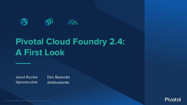 © Copyright 2018 Pivotal Software, Inc. All rights Reserved. Pivotal Cloud Foundry 2.4: A First Look Jared Ruckle @jaredru...