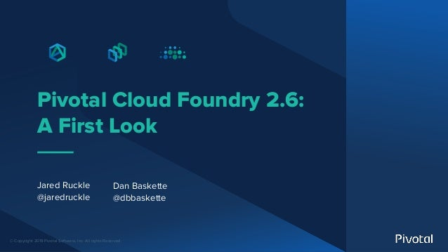 © Copyright 2019 Pivotal Software, Inc. All rights Reserved. Pivotal Cloud Foundry 2.6: A First Look Jared Ruckle @jaredru...