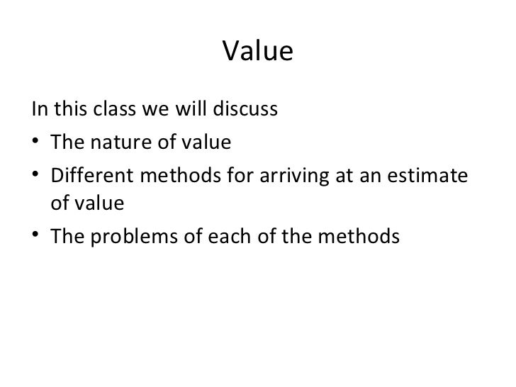ValueIn this class we will discuss• The nature of value• Different methods for arriving at an estimate  of value• The prob...