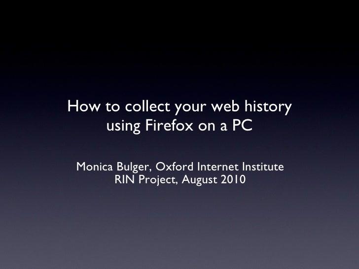 How to collect your web history using Firefox on a PC <ul><li>Monica Bulger, Oxford Internet Institute </li></ul><ul><li>R...