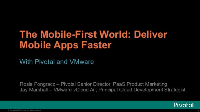 The Mobile-First World: Deliver  Mobile Apps Faster  With Pivotal and VMware  Rosie Pongracz – Pivotal Senior Director, Pa...