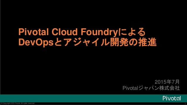 1© Copyright 2015 Pivotal. All rights reserved. 1© Copyright 2015 Pivotal. All rights reserved. Pivotal Cloud Foundryによる D...