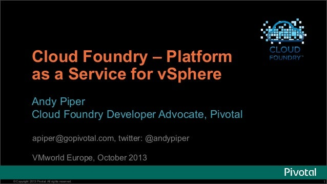 Cloud Foundry – Platform as a Service for vSphere Andy Piper Cloud Foundry Developer Advocate, Pivotal apiper@gopivotal.co...