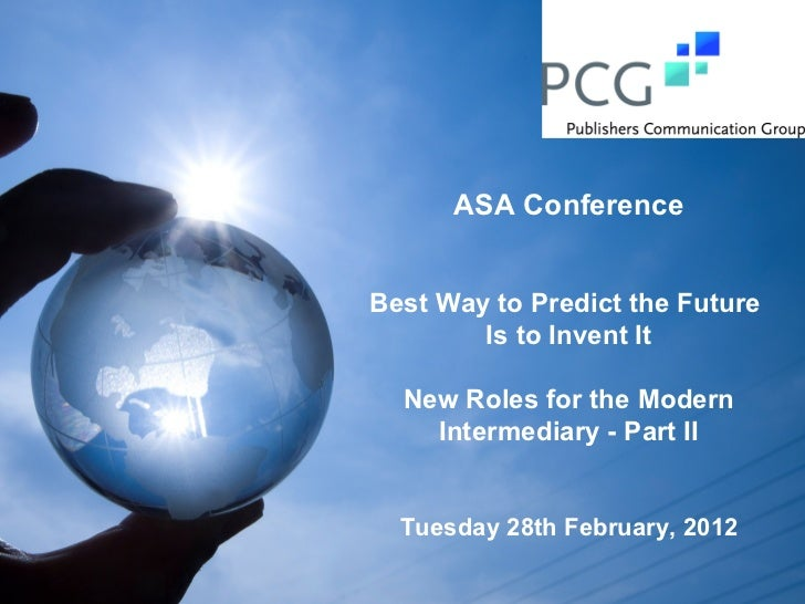 ASA ConferenceBest Way to Predict the Future        Is to Invent It  New Roles for the Modern    Intermediary - Part II  T...