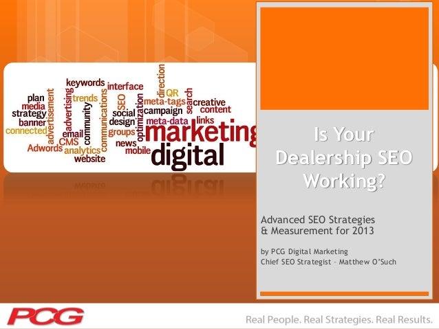 Is YourDealership SEOWorking?Advanced SEO Strategies& Measurement for 2013by PCG Digital MarketingChief SEO Strategist – M...