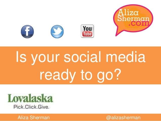 Is your social media ready to go? Aliza Sherman  @alizasherman